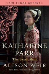 Katharine Parr The Sixth Wife by Alison Weir - Six Tudor Queens Books in order