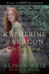Katherine of Aragon The True Queen by Alison Weir - Six Tudor Queens Books in order
