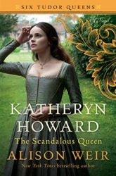 Katheryn Howard The Scandalous Queen by Alison Weir - Six Tudor Queens Books in order